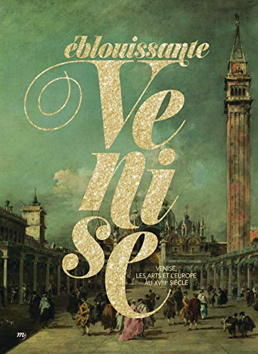 Eblouissante Venise : Venise, les arts et l'Europe au XVIIIe siècle par Collectif