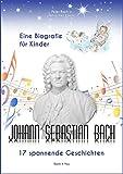 Johann Sebastian Bach - Eine Biografie für Kinder: 17 spannende Geschichten