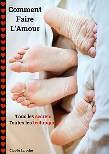 Comment Faire L'Amour: Tous les secrets - Toutes les techniques