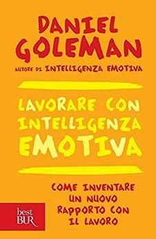Lavorare con intelligenza emotiva: Come inventare un nuovo rapporto con il lavoro di [Goleman, Daniel]