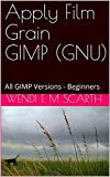 Apply Film Grain GIMP (GNU): All GIMP Versions - Beginners (GIMP Made Easy Book 65) (English Edition)