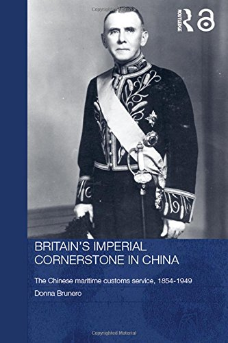 Britain's Imperial Cornerstone in China: The Chinese Maritime Customs Service, 1854-1949 (Routledge Studies in the Modern History of Asia, Band 36) Bristol China