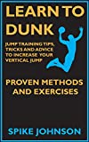 Learn To Dunk : Jump Training Tips, Tricks and Advice to Increase Your Vertical Jump - Proven Methods and Exercises
