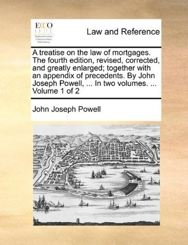 A treatise on the law of mortgages. The fourth edition, revised, corrected, and greatly enlarged; together with an appendix of precedents. By John Joseph Powell, ... In two volumes. ... Volume 1 of 2 by John Joseph Powell (2010-05-28)