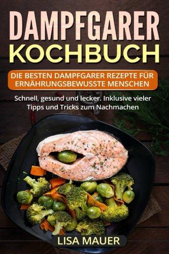 Dampfgarer Kochbuch: Die besten Dampfgarer Rezepte für ernährungsbewusste Menschen. Schnell,...