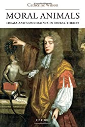 Moral Animals: Ideals and Constraints in Moral Theory by Catherine Wilson (2007-08-23)