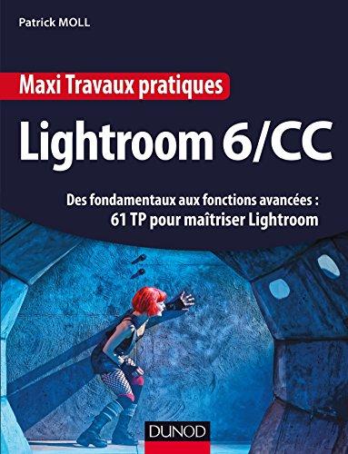 Maxi Travaux pratiques Lightroom 6/CC - 61 TP pour matriser Lightroom : Des fondamentaux aux fonctions avances : 61 TP pour matriser Lightroom