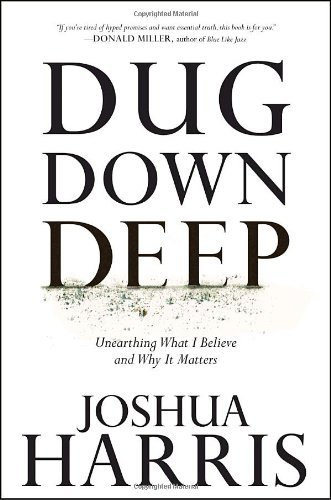Dug Down Deep: Unearthing What I Believe and Why It Matters by Joshua Harris (2010-01-19)