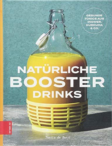 Natürliche Booster Drinks: Gesunde Tonics aus Ingwer, Kurkuma & Co. (Alle Energy-drink Natürlichen)