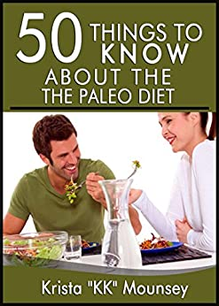 "50 Things to Know About the Paleo Diet: The Beginners Guide to the Paleo Diet (English Edition) par [Mounsey, Krista ""KK"", To Know, 50 Things]"