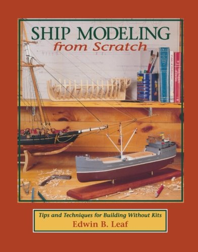 Ship Modeling from Scratch: Tips and Techniques for Building Without Kits por Edwin B. Leaf