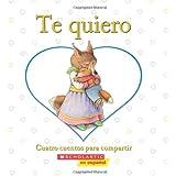 Te quiero: Cuatro cuentos para compartir: (Spanish language edition of I Love You: A Keepsake Storybook Collection)