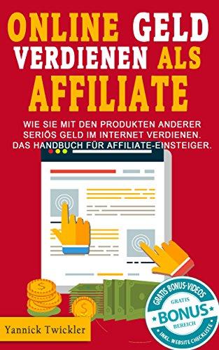 Online Geld verdienen als Affiliate: Wie Sie mit den Produkten anderer seriös Geld im Internet verdienen. Das Handbuch für Affiliate-Einsteiger. - 3-wege-handbuch