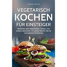 Vegetarisch kochen für Einsteiger: Gesünder leben ohne Fleisch. Schnell und einfach abnehmen. 72 leckere Rezepte für die vegetarische Ernährung (inkl. 30-Tage-Challenge) (1)