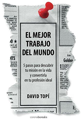 El mejor trabajo del mundo: 5 pasos para descubrir tu misión en la vida y convertirla en tu profesión ideal por David Topí