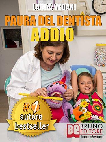 PAURA DEL DENTISTA ADDIO. I Segreti Per Vincere La Paura Del Dentista Una Volta Per Tutte e Tornare Finalmente A Sorridere