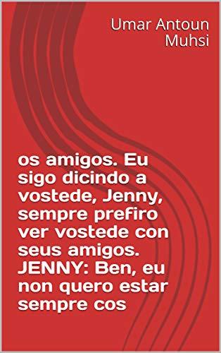 Os amigos. Eu sigo dicindo a vostede, Jenny, sempre prefiro ver vostede con seus amigos. JENNY: Ben, eu non quero estar sempre cos (Galician Edition)