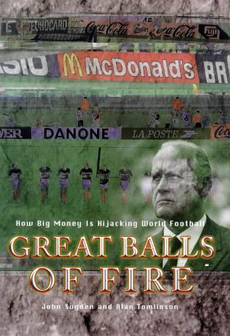 Great Balls of Fire: How Big Money is Hijacking World Football by Alan Tomlinson (1999-10-28)
