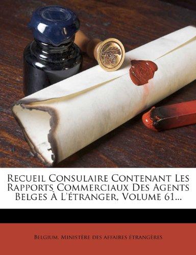 Recueil Consulaire Contenant Les Rapports Commerciaux Des Agents Belges À L'étranger, Volume 61...