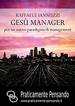Gesù Manager: Per un nuovo paradigma di management (Collana Praticamente Pensando - Pensiero Strategico Vol. 1) di [Iannuzzi, Raffaele]