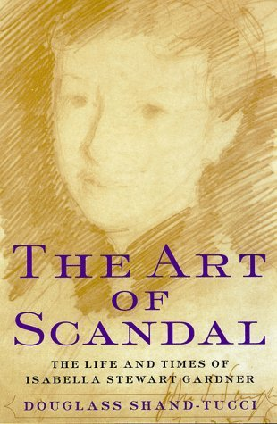 The Art of Scandal: The Life and Times of Isabella Stewart Gardner by Douglass Shand-Tucci (1998-11-01)