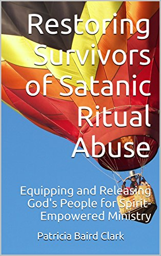 Restoring Survivors of Satanic Ritual Abuse: Equipping and Releasing God's People for Spirit-Empowered Ministry