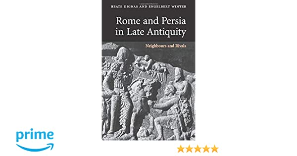 Rome and Persia in Late Antiquity: Neighbours and Rivals