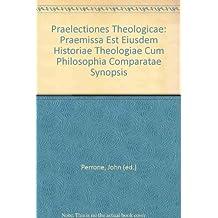 Praelectiones Theologicae: Praemissa Est Eiusdem Historiae Theologiae Cum Philosophia Comparatae Synopsis