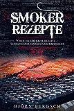 Smoker Rezepte: Über 100 BBQ Grill Rezepte - Sensationell einfach und raffiniert - Björn Bergsch