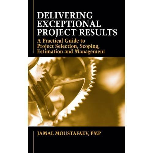 Delivering Exceptional Project Results: A Practical Guide to Project Selection, Scoping, Estimation and Management by Jamal Moustafaev (2010-09-28)