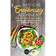 Basische Ernährung Kochbuch: Gesünder essen mit basischer Ernährung - Das basische Rezepte Kochbuch gegen Übersäuerung