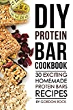 DIY Protein Bar Cookbook: 30 Exciting Homemade Protein Bars Recipes