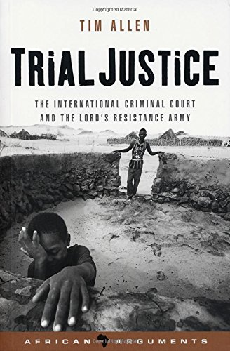 Trial Justice: The International Criminal Court and the Lord's Resistance Army (African Arguments) por Tim Allen