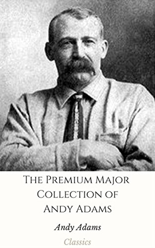 The Premium Major Collection of Andy Adams (Annotated): (Collection Includes A Texas Matchmaker, Cattle Brands, Hawaiian Sea Hunt Mystery, The Outlet, Wells Brothers, And More) (English Edition)