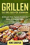 Grillen: Das Grill-Buch für jedermann! 60 Grillrezepte (Fleisch, Vegetarisch, Marinaden uvm.) Barbecue für Anfänger und Liebhaber!