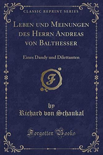 Leben und Meinungen des Herrn Andreas von Balthesser: Eines Dandy und Dilettanten (Classic Reprint)