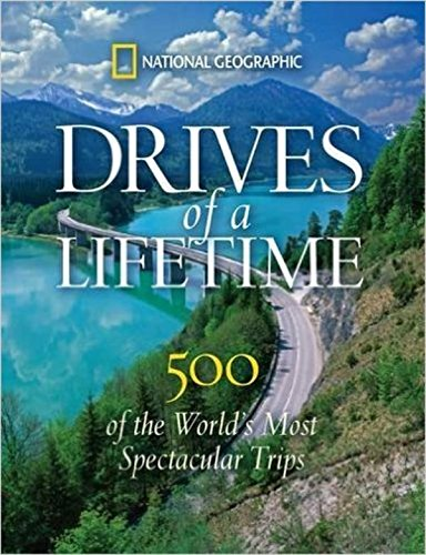 Drives of a Lifetime: The World's Most Spectacular Trips: Where to Go, Why to Go, When to Go