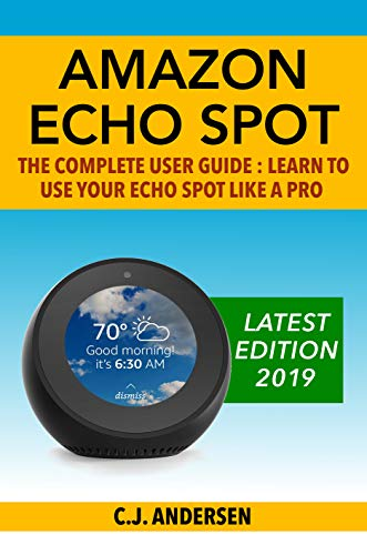 Amazon Echo Spot - The Complete User Guide: Learn to Use Your Echo Spot Like A Pro (Alexa & Echo Spot Setup, Tips and Tricks Book 1)
