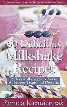 50 Delicious Milkshake Recipes – Perfect Milkshakes To Serve As Frozen Treats and Desserts (The Summer Dessert Recipes And The Best Dessert Recipes Collection Book 3) (English Edition) von [Kazmierczak, Pamela]