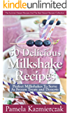 50 Delicious Milkshake Recipes - Perfect Milkshakes To Serve As Frozen Treats and Desserts (The Summer Dessert Recipes And The Best Dessert Recipes Collection Book 3) (English Edition)