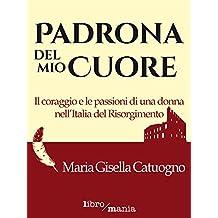 Padrona del mio cuore: Il coraggio e le passioni di una donna nell'Italia del Risorgimento