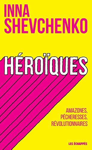 Héroïques - Amazones, pécheresses, révolutionnaires par  Inna Shevchenko