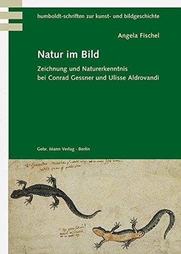 Natur im Bild: Zeichnung und Naturerkenntnis bei Conrad Gessner und Ulisse Aldrovandi (Humboldt-Schriften zur Kunst- und Bildgeschichte)