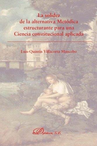 La solidez de la alternativa met??dica estructurante para una ciencia constitucional aplicada (Spanish Edition) by Lu??s-Quint??n Villacorta Mancebo (2015-02-11)