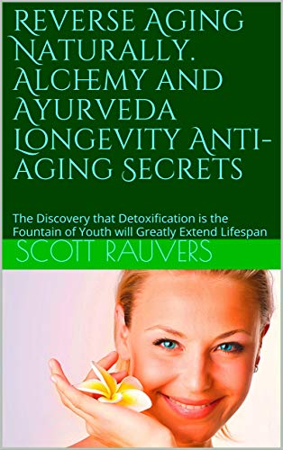 Reverse Aging Naturally. Alchemy and Ayurveda Longevity Anti-aging Secrets: The Discovery that Detoxification is the Fountain of Youth will Greatly Extend Lifespan (English Edition)