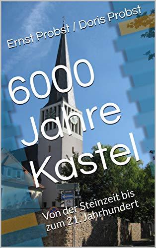 6000 Jahre Kastel: Von Der Steinzeit Bis Zum 21. Jahrhundert por Ernst Probst / Doris Probst Gratis