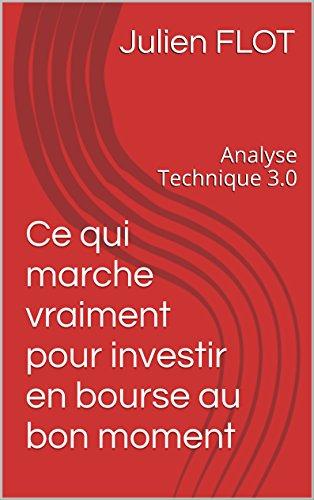 Analyse Technique 3.0: Ce qui marche vraiment pour investir en bourse au bon moment par Julien FLOT