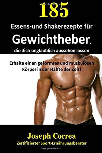185 Essens-und Shakerezepte für Gewichtheber, die dich unglaublich aussehen lassen: Erhalte einen geformten und muskulösen Körper in der Hälfte der Zeit! por Joseph Correa (Zertifizierter Sport-Ernährungsberater)