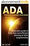ADA: Programming Success In A Day: Beginner's guide to fast, easy and efficient learning of ADA programming (ADA, ASP.NET, ADA Programming, Programming, ... Programming,  VBSCript) (English Edition)