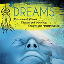 Dreams: Dreams and Visions, Dreams and Meanings, Dreams and Interpretations: Your Personal Guide to Understanding Your Dreams and the Meaning of Sex Dreams, Flying Dreams, Lucid Dreams, and More
